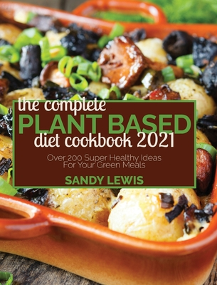 The Complete Plant Based Diet Cookbook 2021: Over 200 Super Healthy Ideas For Your Green Meals Cover Image
