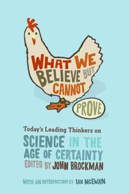 What We Believe But Cannot Prove: Today's Leading Thinkers on Science in the Age of Certainty Cover Image
