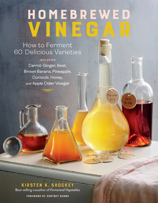 Homebrewed Vinegar: How to Ferment 60 Delicious Varieties, Including Carrot-Ginger, Beet, Brown Banana, Pineapple, Corncob, Honey, and Apple Cider Vinegar Cover Image