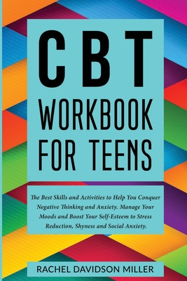 CBT Workbook For Teens: The Best Skills and Activities to Help You Conquer Negative Thinking and Anxiety. Manage Your Moods and Boost Your Sel Cover Image
