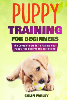Puppy Training For Beginners: The Complete Guide To Raising Your Puppy And Become His Best Friend Cover Image