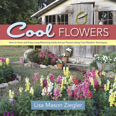 Cool Flowers: How to Grow and Enjoy Long-Blooming Hardy Annual Flowers Using Cool Weather Techniques Cover Image