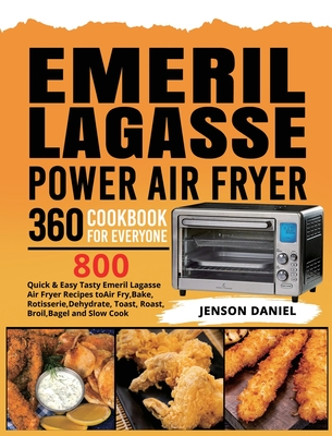Emeril Lagasse Power Air Fryer 360 Cookbook for Everyone: 800 Quick & Easy Tasty Emeril Lagasse Air Fryer Recipes to Air Fry, Bake, Rotisserie, Dehydr Cover Image