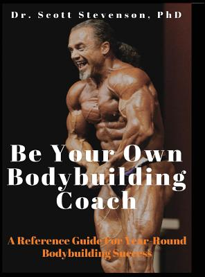 Be Your Own Bodybuilding Coach: A Reference Guide For Year-Round Bodybuilding Success Cover Image