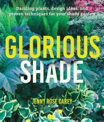 Glorious Shade: Dazzling Plants, Design Ideas, and Proven Techniques for Your Shady Garden Cover Image