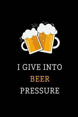 I Give Into Beer Pressure: Funny Novelty Beer Themed Gifts - Lined Notebook Journal (6 X 9) - For Beer Lovers, Enthusiasts, Connoisseurs Cover Image