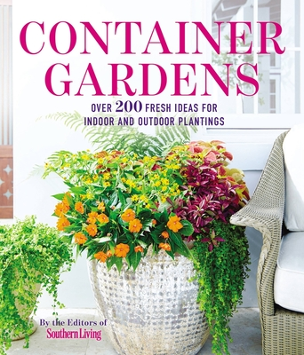 Container Gardens: Over 200 Fresh Ideas for Indoor and Outdoor Inspired Plantings Cover Image