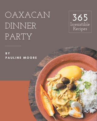 365 Irresistible Oaxacan Dinner Party Recipes: Oaxacan Dinner Party Cookbook - The Magic to Create Incredible Flavor! Cover Image