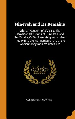Nineveh and Its Remains: With an Account of a Visit to the Chaldæan Christians of Kurdistan, and the Yezidis, or Devil Worshippers; And an Inqu Cover Image