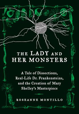 The Lady and Her Monsters: A Tale of Dissections, Real-Life Dr. Frankensteins, and the Creation of Mary Shelley's Masterpiece Cover Image