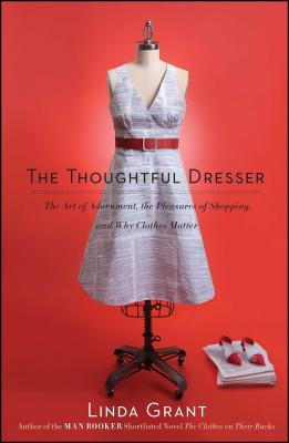 The Thoughtful Dresser: The Art of Adornment, the Pleasures of Shopping, and Why Clothes Matter Cover Image