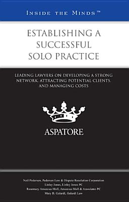 Establishing a Successful Solo Practice: Leading Lawyers on Developing a Strong Network, Attracting Potential Clients, and Managing Costs Cover Image