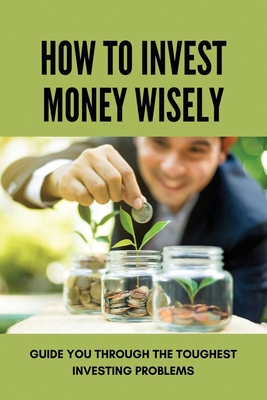 How To Invest Money Wisely: Guide You Through The Toughest Investing Problems: Financial Freedom Cover Image