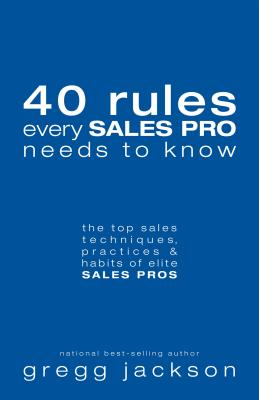 40 Rules Every Sales Pro Needs to Know: The Top Sales Techniques, Practices & Habits of Elite Sales Pros Cover Image