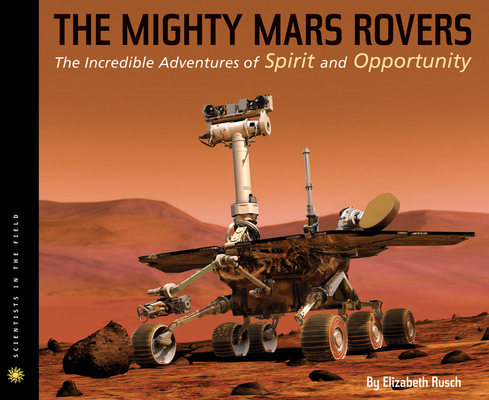 The Mighty Mars Rovers: The Incredible Adventures of Spirit and Opportunity (Scientists in the Field Series) Cover Image