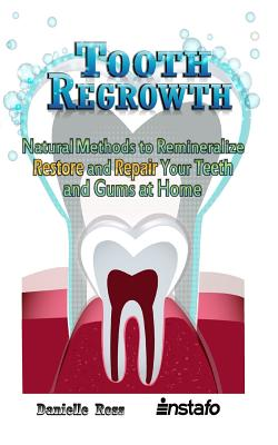 Tooth Regrowth: Natural Methods to Remineralize, Restore and Repair Your Teeth and Gums at Home Cover Image