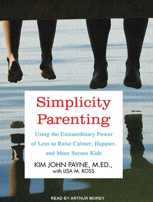 Simplicity Parenting: Using the Extraordinary Power of Less to Raise Calmer, Happier, and More Secure Kids Cover Image