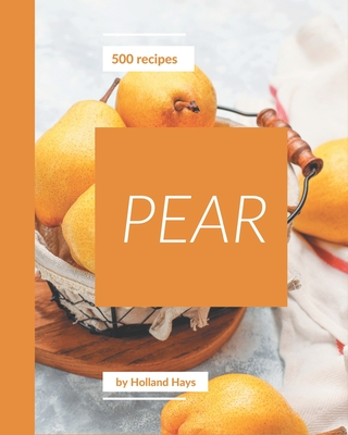 500 Pear Recipes: Pear Cookbook - The Magic to Create Incredible Flavor! Cover Image