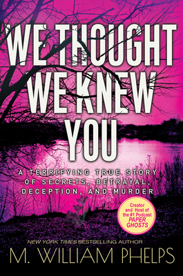 We Thought We Knew You: A Terrifying True Story of Secrets, Betrayal, Deception, and Murder Cover Image