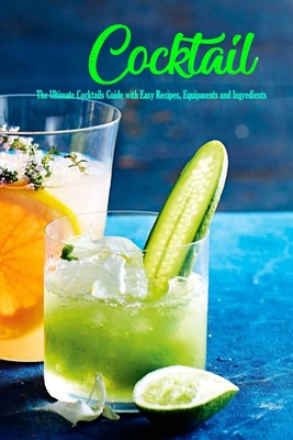 Cocktail: The Ultimate Cocktails Guide with Easy Recipes, Equipments and Ingredients: Modern Classic Cocktails Cover Image