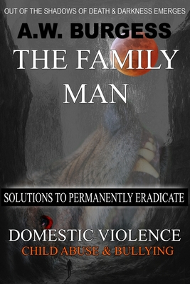 The Family Man: Solutions to Permanently Eradicate Domestic Violence, Child Abuse, & Bullying Cover Image