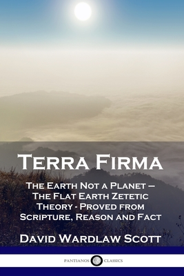 Terra Firma: The Earth Not a Planet - The Flat Earth Zetetic Theory - Proved from Scripture, Reason and Fact Cover Image