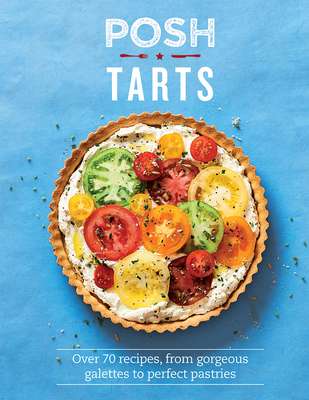 Posh Tarts: Over 70 recipes, from Gorgeous Galettes to Perfect Pastries Cover Image