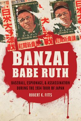Banzai Babe Ruth: Baseball, Espionage, & Assassination During the 1934 Tour of Japan Cover Image
