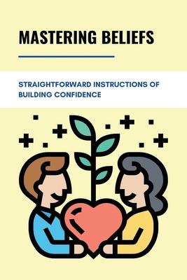 Mastering Beliefs: Straightforward Instructions Of Building Confidence: Straightforward Instructions Of Mastering Beliefs Cover Image