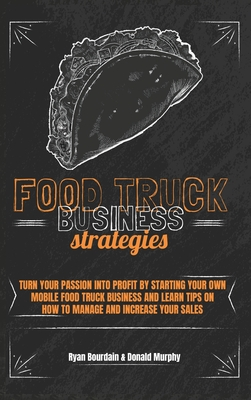 Food Truck Business Strategies: Turn Your Passion Into Profit By Starting Your Own Mobile Food Truck Business And Learn Tips On How To Manage And Incr Cover Image