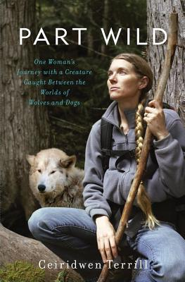 Part Wild: One Woman's Journey with a Creature Caught Between the Worlds of Wolves and Dogs Cover Image