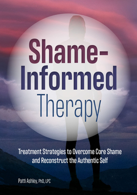 Shame-Informed Therapy: Treatment Strategies to Overcome Core Shame and Reconstruct the Authentic Self Cover Image