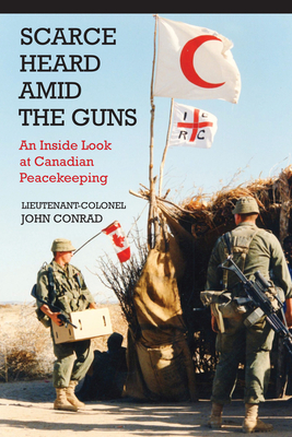 Scarce Heard Amid the Guns: An Inside Look at Canadian Peacekeeping Cover Image