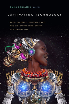Captivating Technology: Race, Carceral Technoscience, and Liberatory Imagination in Everyday Life Cover Image