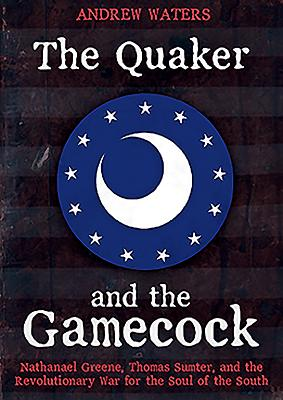 The Quaker and the Gamecock: Nathanael Greene, Thomas Sumter, and the Revolutionary War for the Soul of the South Cover Image