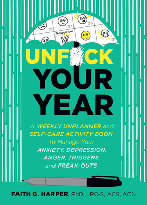 Unfuck Your Year: A Weekly Unplanner and Self-Care Activity Book to Manage Your Anxiety, Depression, Anger, Triggers, and Freak-Outs Cover Image