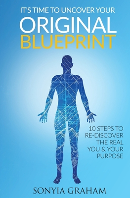 It's Time To Uncover Your Original Blueprint: 10 Steps To Re-discover The Real You and Your Purpose Cover Image