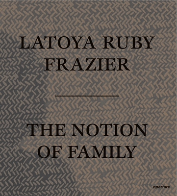 Latoya Ruby Frazier: The Notion of Family Cover Image
