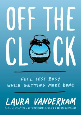 Off the Clock: Feel Less Busy While Getting More Done Cover Image