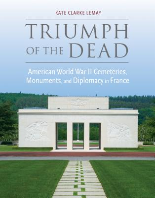 Triumph of the Dead: American World War II Cemeteries, Monuments, and Diplomacy in France (War, Memory, and Culture) Cover Image