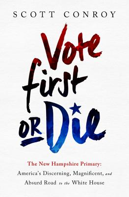 Vote First or Die: The New Hampshire Primary: America's Discerning, Magnificent, and Absurd Road to the White House Cover Image