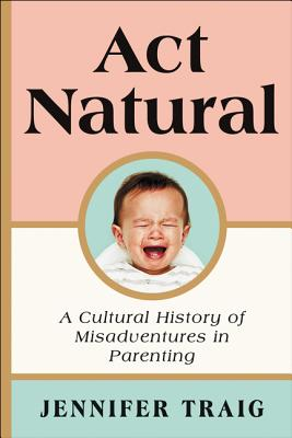 Act Natural: A Cultural History of Misadventures in Parenting Cover Image