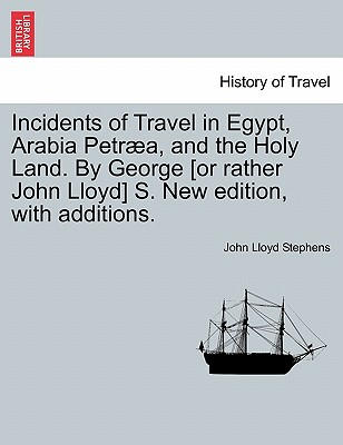 Incidents of Travel in Egypt, Arabia Petraea, and the Holy Land. by George [Or Rather John Lloyd] S. New Edition, with Additions. Cover Image
