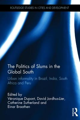 The Politics of Slums in the Global South: Urban Informality in Brazil, India, South Africa and Peru (Routledge Studies in Cities and Development) Cover Image
