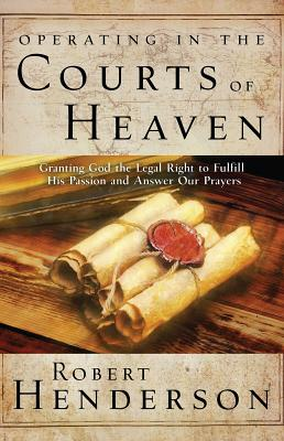 Operating in the Courts of Heaven: Granting God the Legal Rights to Fulfill His Passion and Answer Our Prayers Cover Image