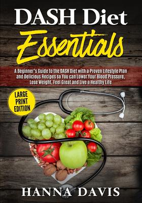 DASH Diet Essentials Large Print Edition: A Beginner's Guide to the DASH Diet with a Proven Lifestyle Plan and Delicious Recipes so You Can Lower Your (Healthy Life #1) Cover Image