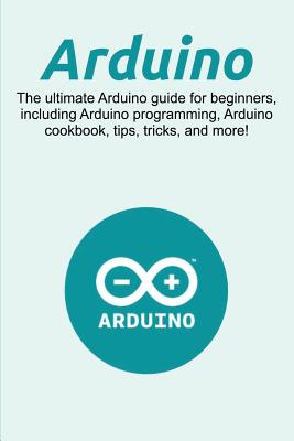 Arduino: The ultimate Arduino guide for beginners, including Arduino programming, Arduino cookbook, tips, tricks, and more! Cover Image