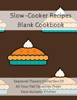 Slow-Cooker Recipes Blank Cookbook: Seasonal Flavors Collection Of All Your Fall Favorites From Your Autumn Kitchen Cover Image
