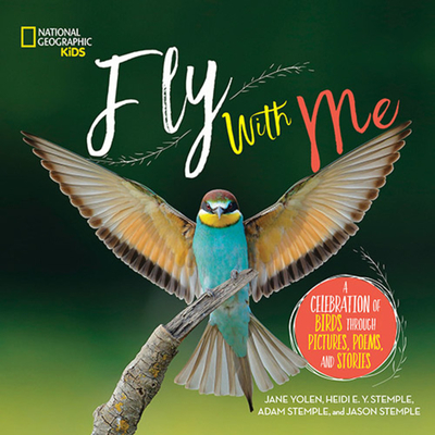 Fly With Me: A Celebration of Birds Through Pictures, Poems, and Stories by National Geographic Kids & Jane Yolen