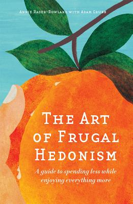 The Art of Frugal Hedonism: A Guide to Spending Less While Enjoying Everything More Cover Image